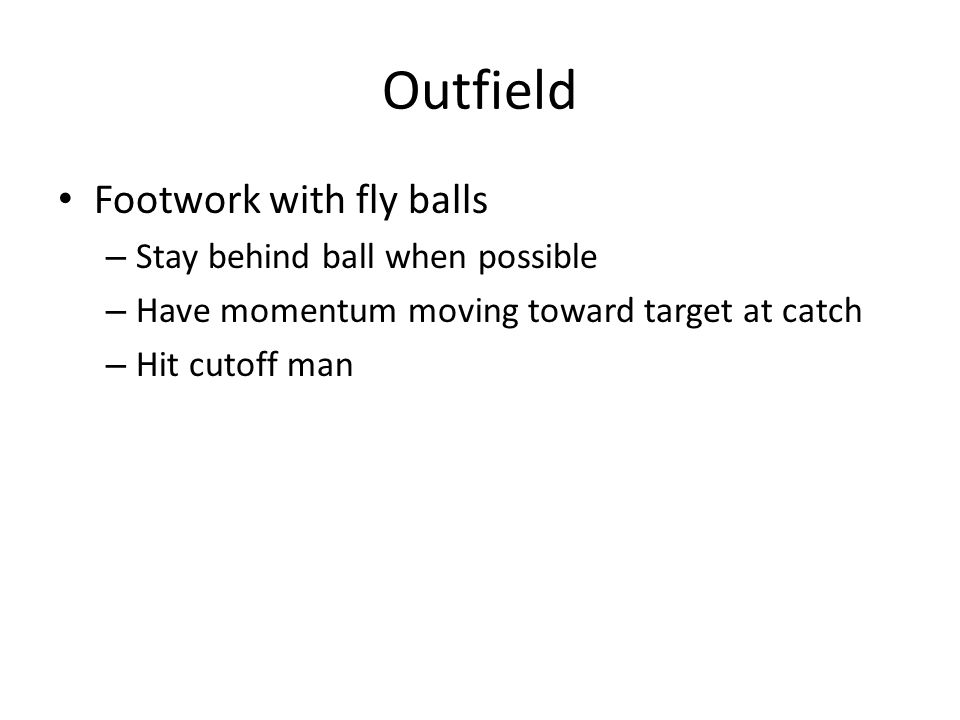 Outfield Footwork with fly balls – Stay behind ball when possible – Have momentum moving toward target at catch – Hit cutoff man