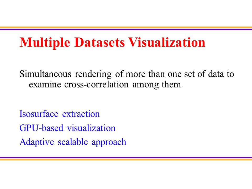 Current Visualization Activities Multiple datasets visualization (MDV) –Electron density distribution Space-time multi-resolution (STMR) visualization –Atomic structure and dynamics Remote visualization –Elastic moduli and wave propagation