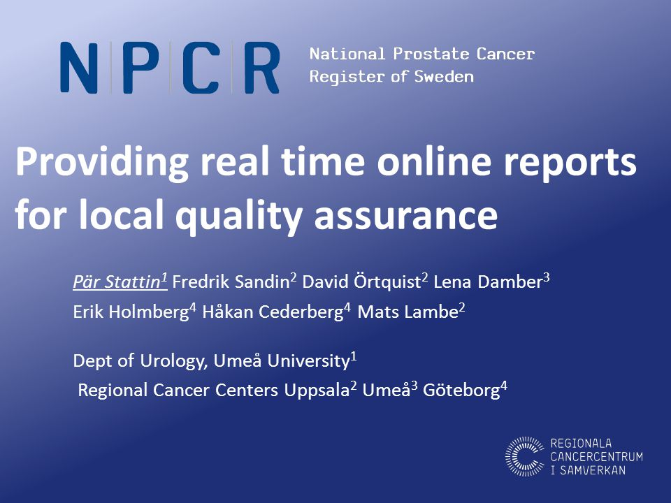 www.npcr.se Disclosure conflict of interest I have not been paid for talks I have given advice to Ferring Pharmaceuticals The Swedish Association of Local Authorities and Regions and The Swedish Regional Cancer Centres funded NPCR and the real time online report project The Swedish Research Council, The Swedish Cancer Society & Västerbotten County council, Umeå funded my research The Swedish Research Council funded my costs for this conference