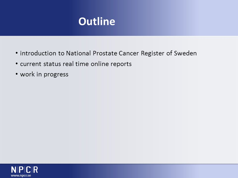 www.npcr.se National Prostate Cancer Register of Sweden nation-wide 1998 98% prostate cancer cases Swedish Cancer Registry tumour characteristics, waiting times, diagnostic work-up primary treatment from quantity register to quality register necessary vs.