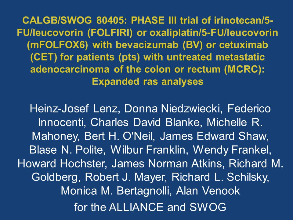 CALGB/SWOG 80405: PHASE III trial of irinotecan/5- FU/leucovorin (FOLFIRI) or oxaliplatin/5-FU/leucovorin (mFOLFOX6) with bevacizumab (BV) or cetuxima
