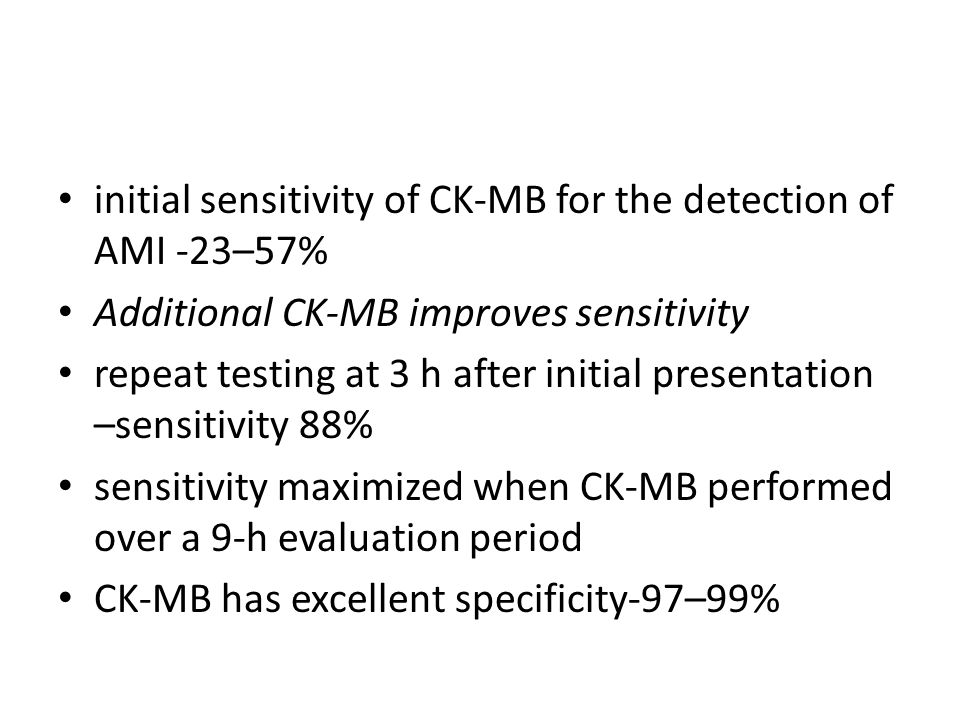 initial sensitivity of CK-MB for the detection of AMI -23–57% Additional CK-MB improves sensitivity repeat testing at 3 h after initial presentation –sensitivity 88% sensitivity maximized when CK-MB performed over a 9-h evaluation period CK-MB has excellent specificity-97–99%