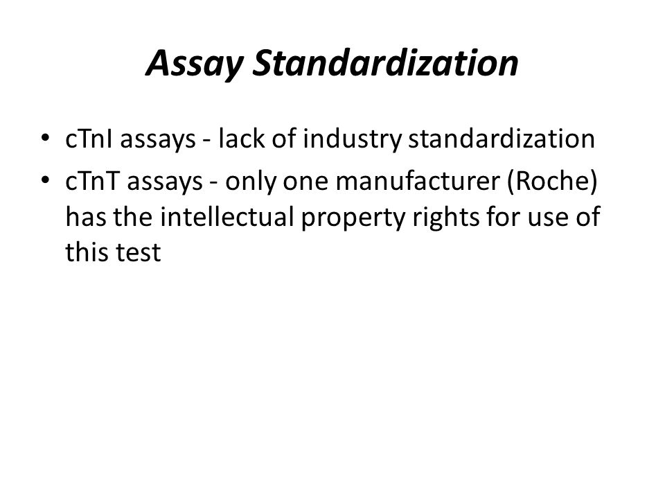 Assay Standardization cTnI assays - lack of industry standardization cTnT assays - only one manufacturer (Roche) has the intellectual property rights for use of this test