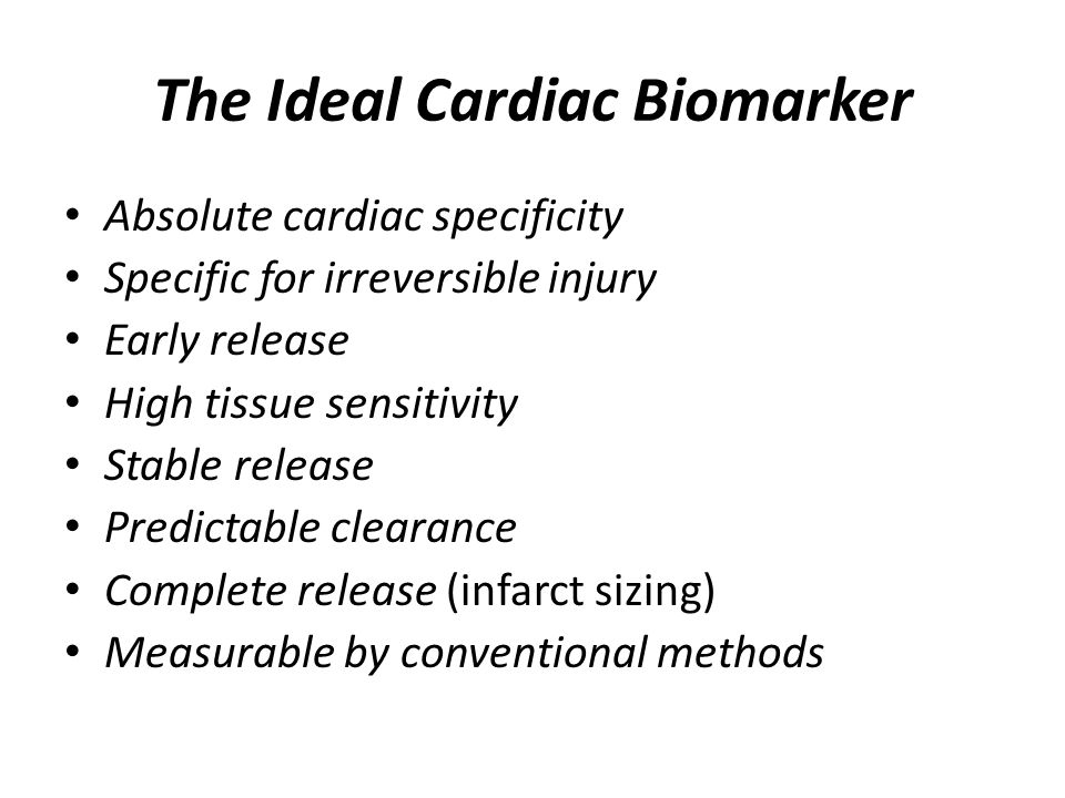 The Ideal Cardiac Biomarker Absolute cardiac specificity Specific for irreversible injury Early release High tissue sensitivity Stable release Predictable clearance Complete release (infarct sizing) Measurable by conventional methods