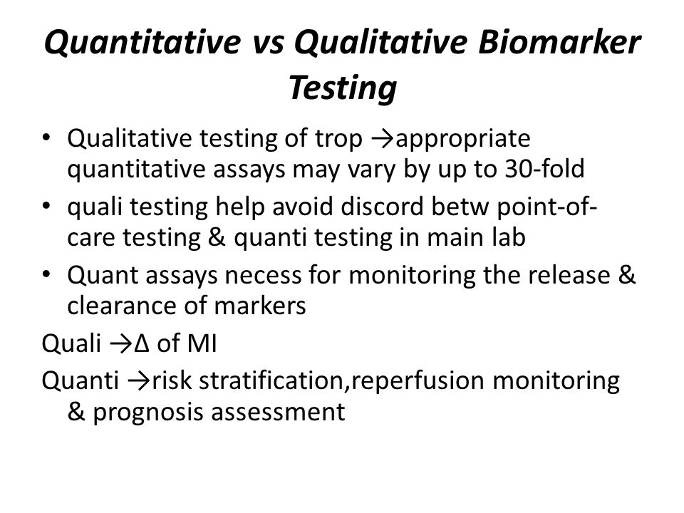 Quantitative vs Qualitative Biomarker Testing Qualitative testing of trop →appropriate quantitative assays may vary by up to 30-fold quali testing help avoid discord betw point-of- care testing & quanti testing in main lab Quant assays necess for monitoring the release & clearance of markers Quali →∆ of MI Quanti →risk stratification,reperfusion monitoring & prognosis assessment