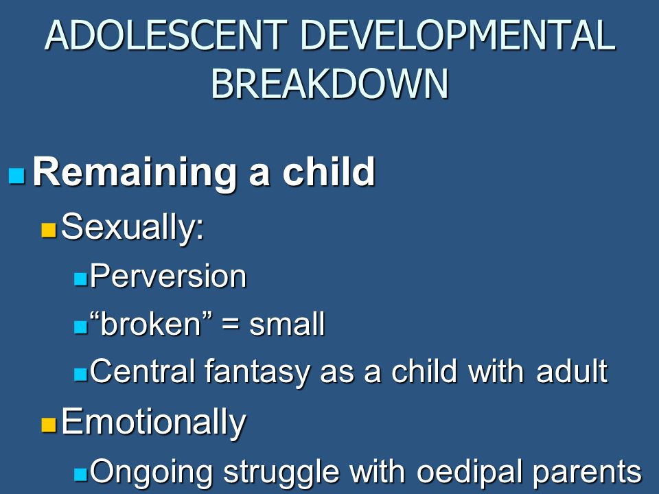 ADOLESCENT DEVELOPMENTAL BREAKDOWN Remaining a child Remaining a child Sexually: Sexually: Perversion Perversion broken = small broken = small Central fantasy as a child with adult Central fantasy as a child with adult Emotionally Emotionally Ongoing struggle with oedipal parents Ongoing struggle with oedipal parents