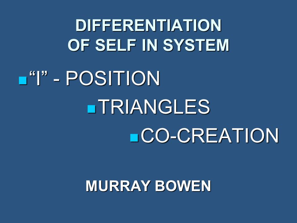 DIFFERENTIATION OF SELF IN SYSTEM I - POSITION I - POSITION TRIANGLES TRIANGLES CO-CREATION CO-CREATION MURRAY BOWEN