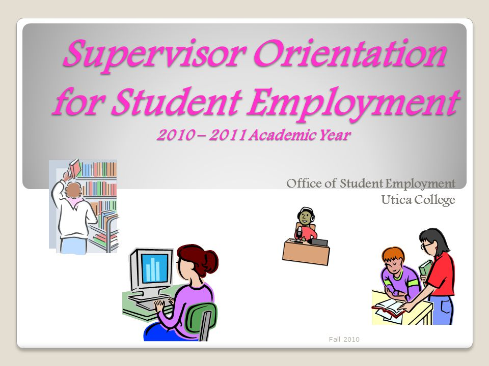 Supervisor Orientation for Student Employment 2010 – 2011 Academic Year Office of Student Employment Utica College Fall 2010