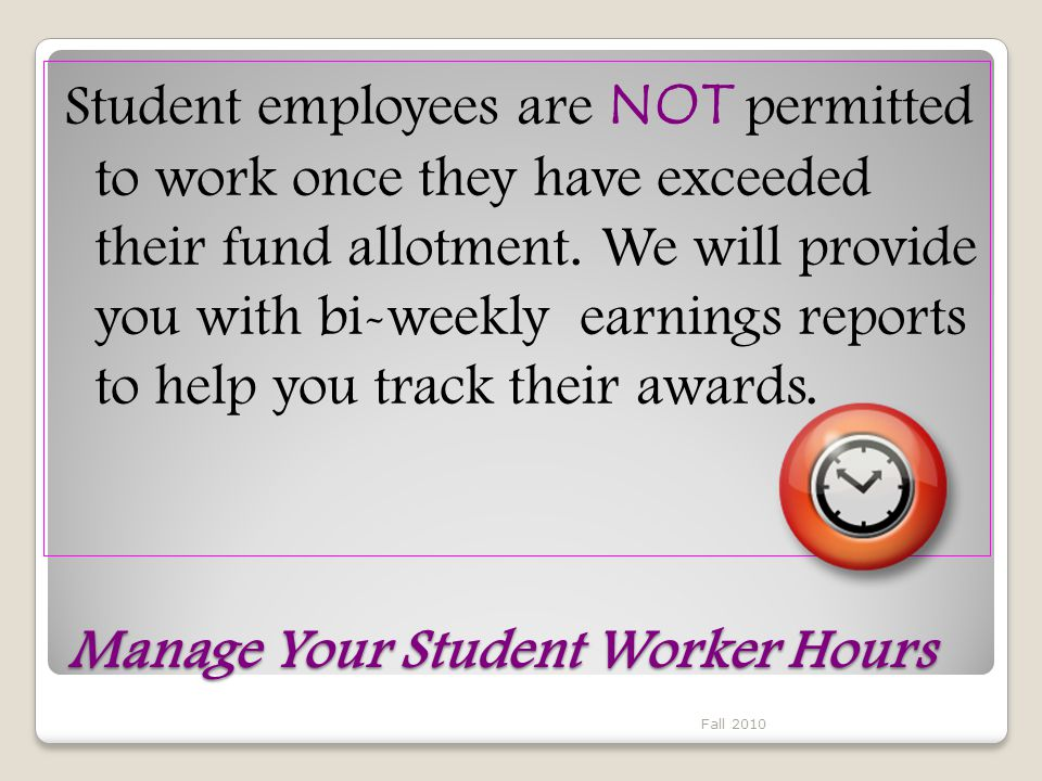 Manage Your Student Worker Hours Student employees are NOT permitted to work once they have exceeded their fund allotment.