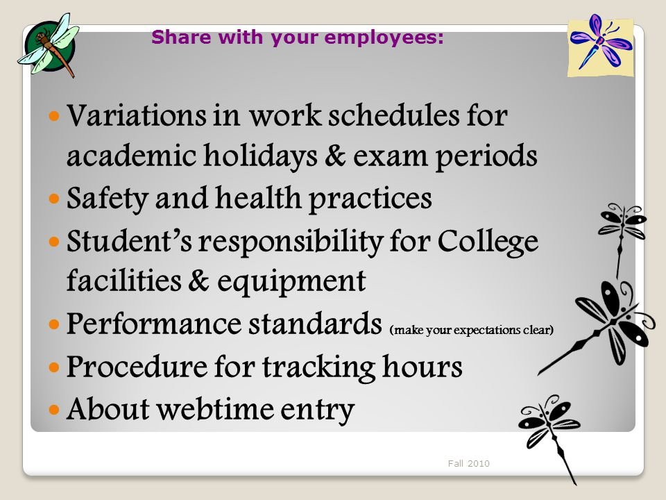 Variations in work schedules for academic holidays & exam periods Safety and health practices Student's responsibility for College facilities & equipment Performance standards (make your expectations clear) Procedure for tracking hours About webtime entry Share with your employees: Fall 2010