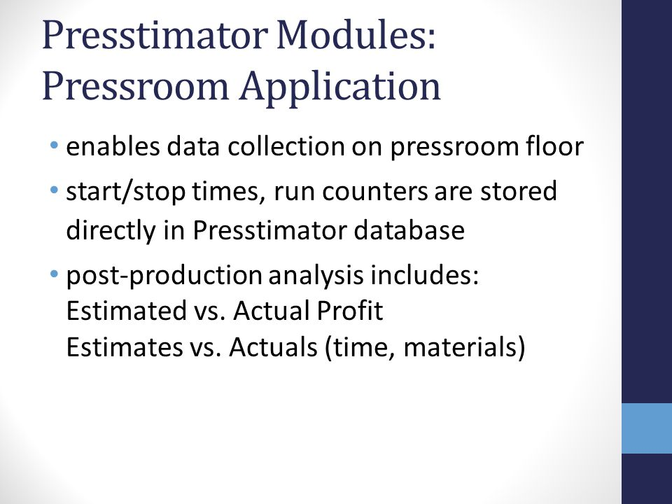 Presstimator Modules: Pressroom Application enables data collection on pressroom floor start/stop times, run counters are stored directly in Presstimator database post-production analysis includes: Estimated vs.