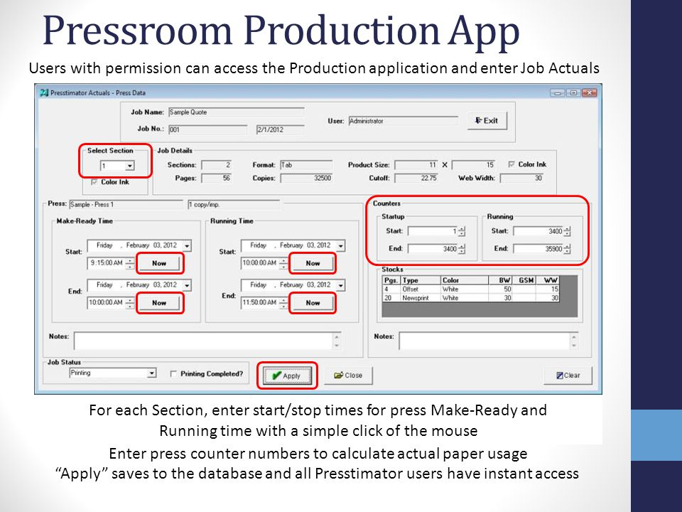 Pressroom Production App For each Section, enter start/stop times for press Make-Ready and Running time with a simple click of the mouse Users with permission can access the Production application and enter Job Actuals Apply saves to the database and all Presstimator users have instant access Enter press counter numbers to calculate actual paper usage
