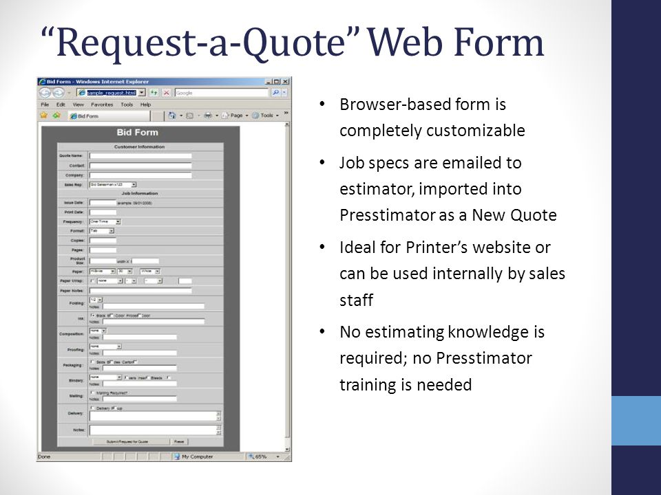 Request-a-Quote Web Form Browser-based form is completely customizable Job specs are emailed to estimator, imported into Presstimator as a New Quote Ideal for Printer's website or can be used internally by sales staff No estimating knowledge is required; no Presstimator training is needed