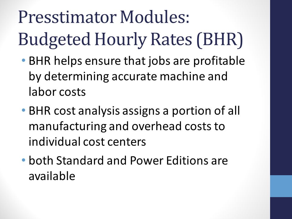 Presstimator Modules: Budgeted Hourly Rates (BHR) BHR helps ensure that jobs are profitable by determining accurate machine and labor costs BHR cost analysis assigns a portion of all manufacturing and overhead costs to individual cost centers both Standard and Power Editions are available