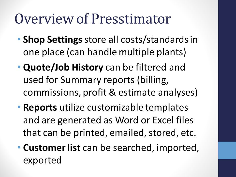 Overview of Presstimator Shop Settings store all costs/standards in one place (can handle multiple plants) Quote/Job History can be filtered and used for Summary reports (billing, commissions, profit & estimate analyses) Reports utilize customizable templates and are generated as Word or Excel files that can be printed, emailed, stored, etc.