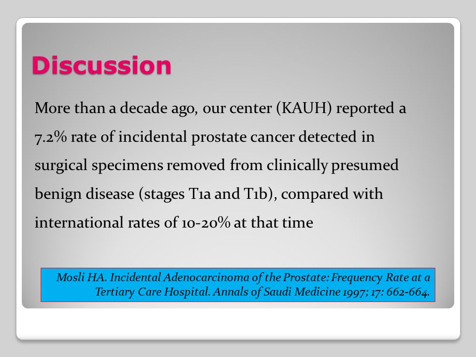 Discussion More than a decade ago, our center (KAUH) reported a 7.2% rate of incidental prostate cancer detected in surgical specimens removed from cl