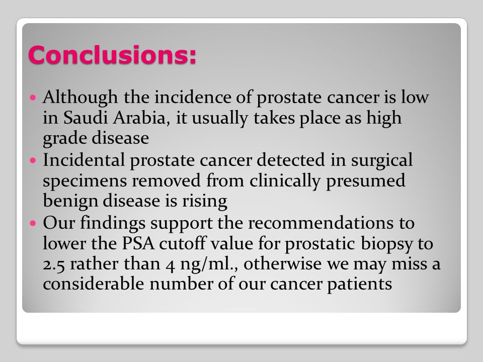 Conclusions: Although the incidence of prostate cancer is low in Saudi Arabia, it usually takes place as high grade disease Incidental prostate cancer detected in surgical specimens removed from clinically presumed benign disease is rising Our findings support the recommendations to lower the PSA cutoff value for prostatic biopsy to 2.5 rather than 4 ng/ml., otherwise we may miss a considerable number of our cancer patients