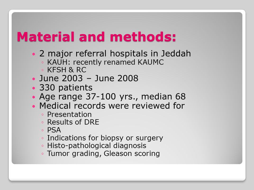 Material and methods: 2 major referral hospitals in Jeddah ◦KAUH: recently renamed KAUMC ◦KFSH & RC June 2003 – June 2008 330 patients Age range 37-100 yrs., median 68 Medical records were reviewed for ◦Presentation ◦Results of DRE ◦PSA ◦Indications for biopsy or surgery ◦Histo-pathological diagnosis ◦Tumor grading, Gleason scoring