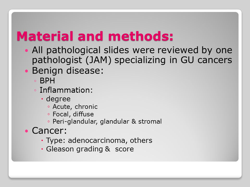 Material and methods: All pathological slides were reviewed by one pathologist (JAM) specializing in GU cancers Benign disease: ◦BPH ◦Inflammation: 