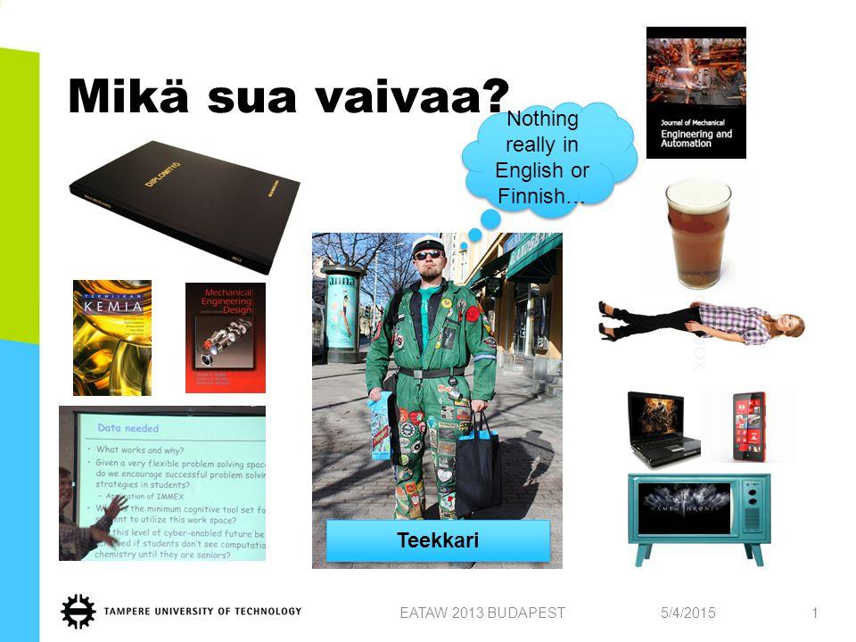 Mikä sua vaivaa? 5/4/2015EATAW 2013 BUDAPEST1 Teekkari Nothing really in English or Finnish…