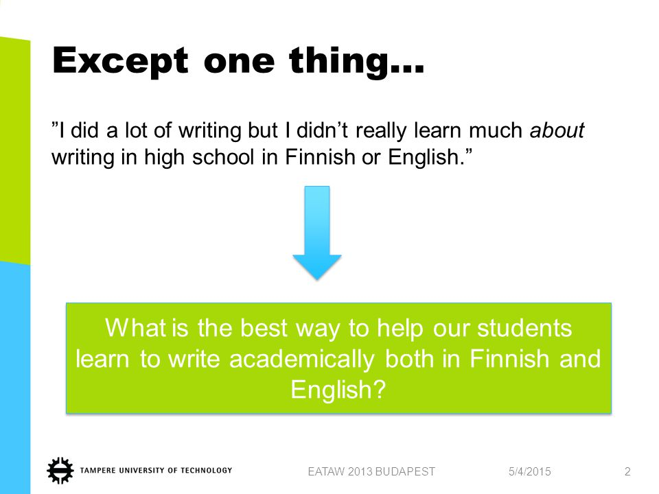 Except one thing… I did a lot of writing but I didn't really learn much about writing in high school in Finnish or English. 5/4/2015EATAW 2013 BUDAPEST2 What is the best way to help our students learn to write academically both in Finnish and English