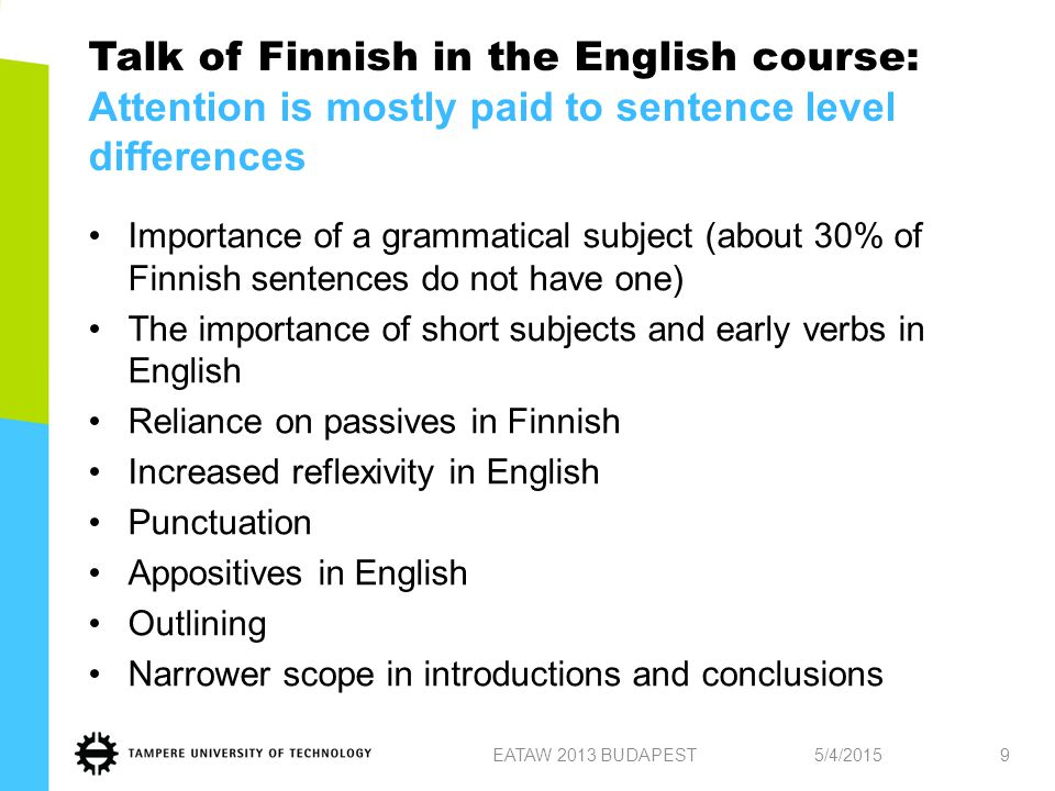 Importance of a grammatical subject (about 30% of Finnish sentences do not have one) The importance of short subjects and early verbs in English Reliance on passives in Finnish Increased reflexivity in English Punctuation Appositives in English Outlining Narrower scope in introductions and conclusions 5/4/2015EATAW 2013 BUDAPEST9 Talk of Finnish in the English course: Attention is mostly paid to sentence level differences
