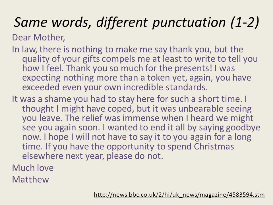 Same words, different punctuation (1-2) Dear Mother, In law, there is nothing to make me say thank you, but the quality of your gifts compels me at least to write to tell you how I feel.