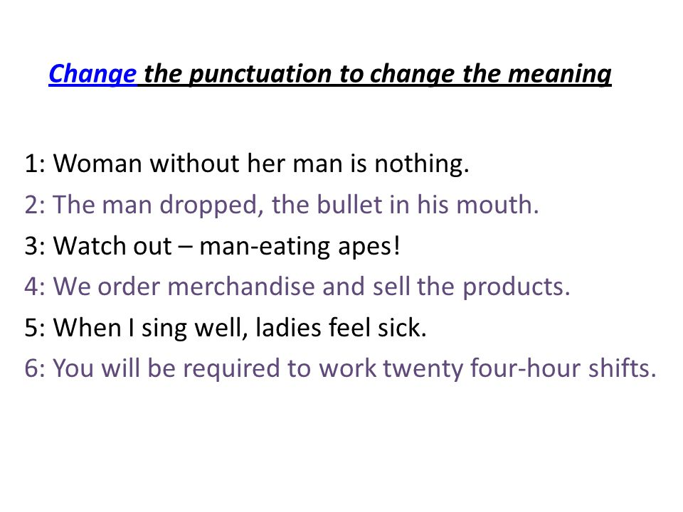 ChangeChange the punctuation to change the meaning 1: Woman without her man is nothing.