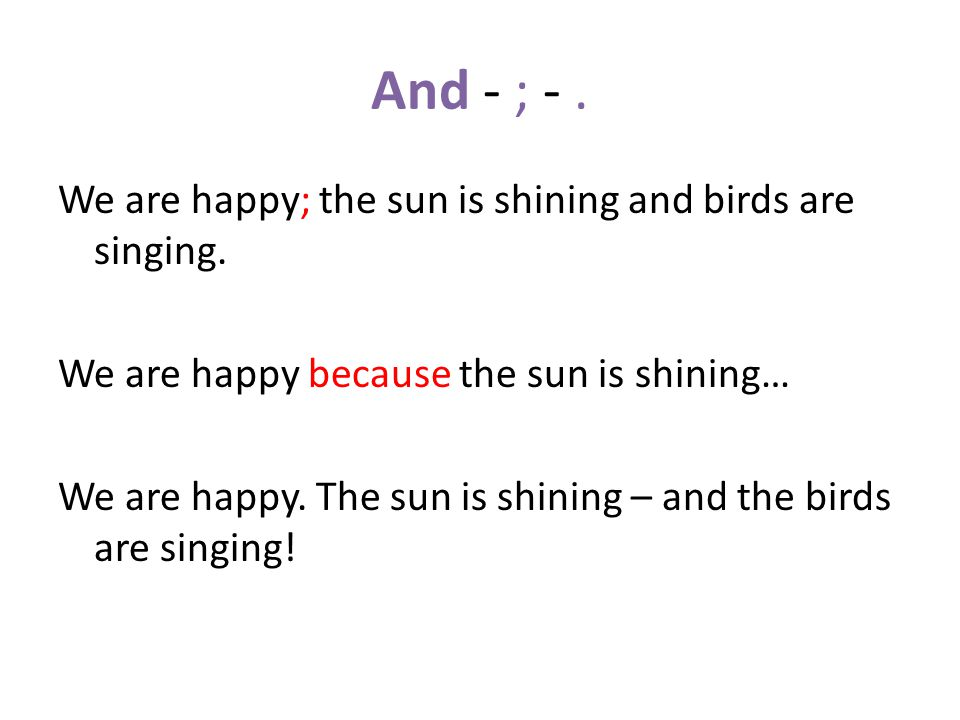 And - ; -. We are happy; the sun is shining and birds are singing.
