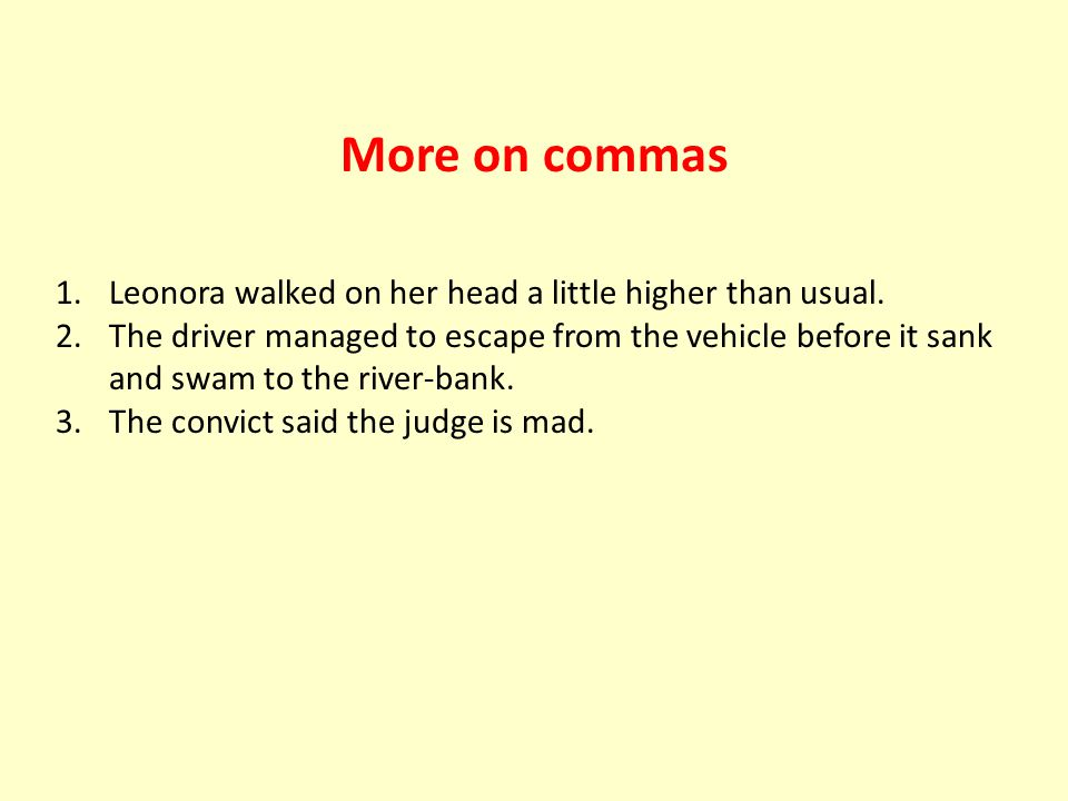 More on commas 1.Leonora walked on her head a little higher than usual. 2.The driver managed to escape from the vehicle before it sank and swam to the
