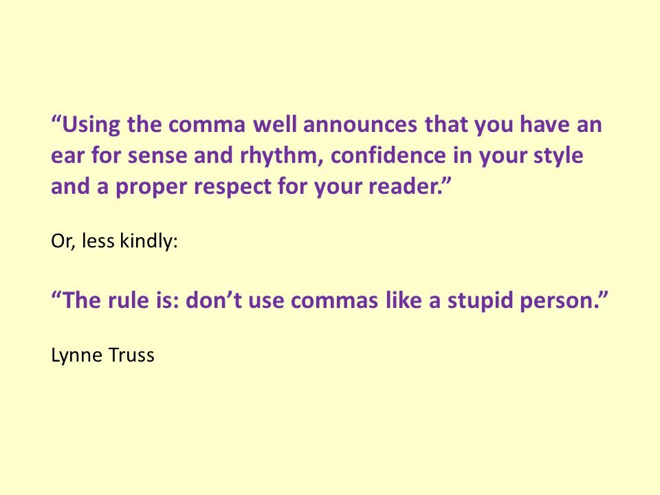 Using the comma well announces that you have an ear for sense and rhythm, confidence in your style and a proper respect for your reader. Or, less kindly: The rule is: don't use commas like a stupid person. Lynne Truss