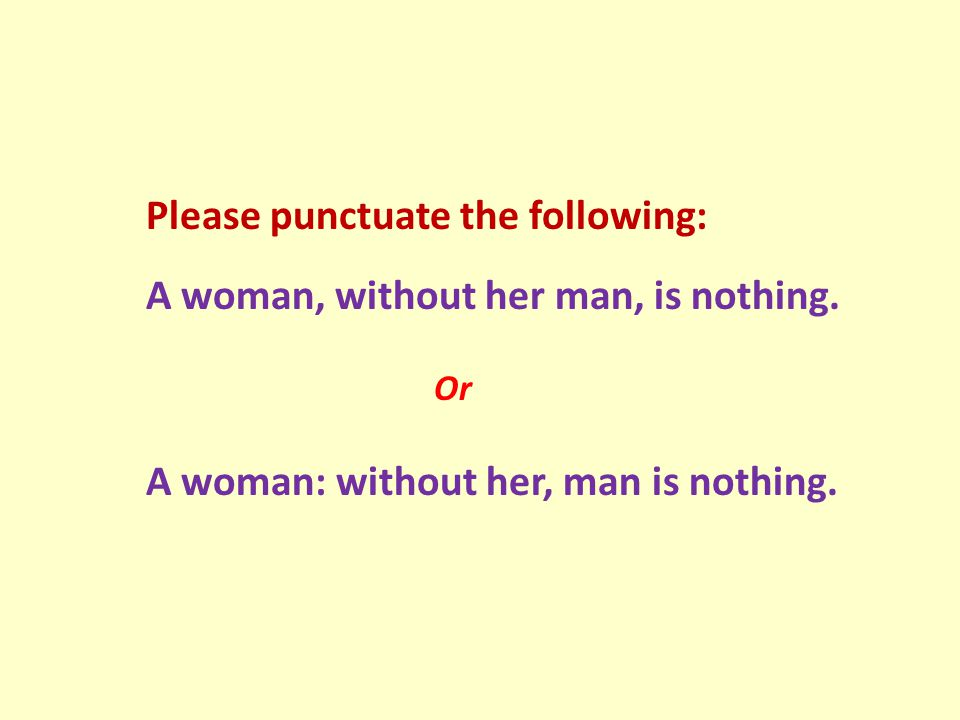 Please punctuate the following: A woman, without her man, is nothing. Or A woman: without her, man is nothing.