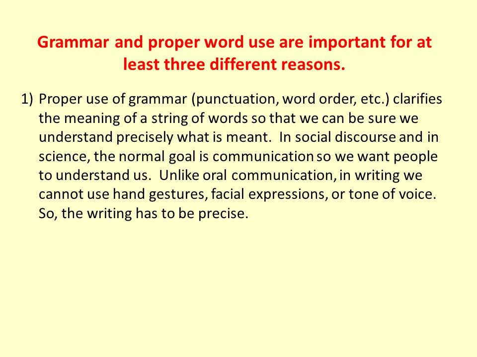 Grammar and proper word use are important for at least three different reasons. 1)Proper use of grammar (punctuation, word order, etc.) clarifies the