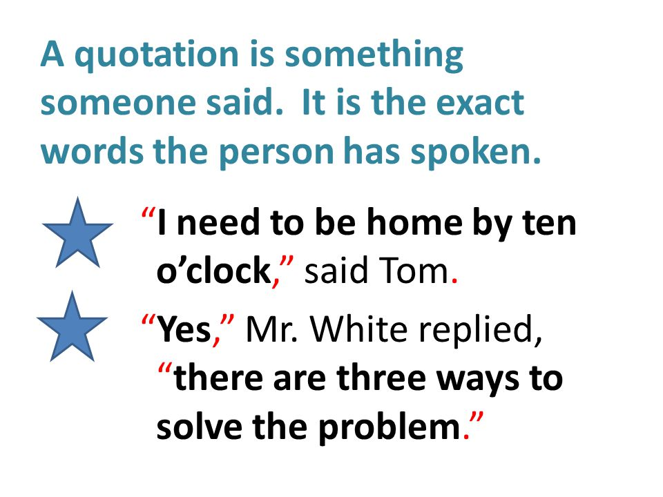 A quotation is something someone said. It is the exact words the person has spoken.