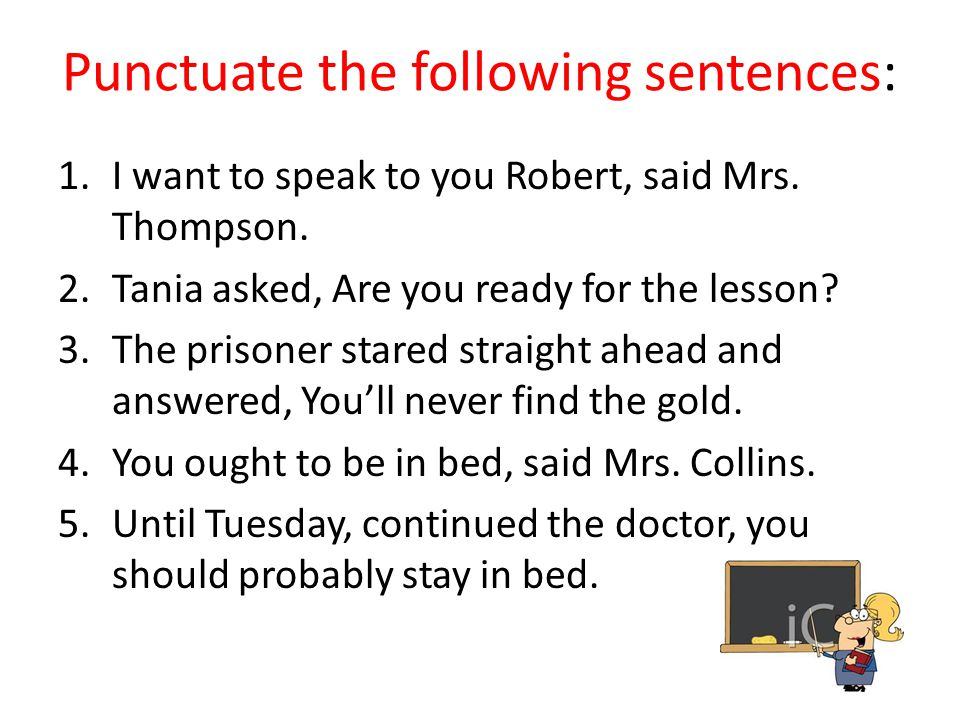 Punctuate the following sentences: 1.I want to speak to you Robert, said Mrs.