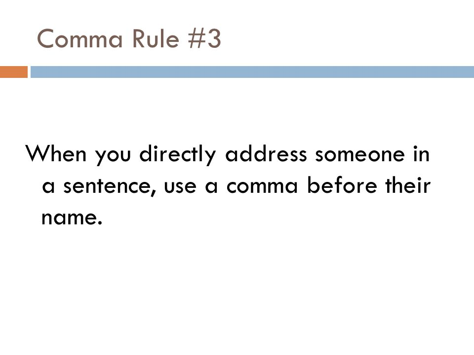 Comma Rule #3 When you directly address someone in a sentence, use a comma before their name.
