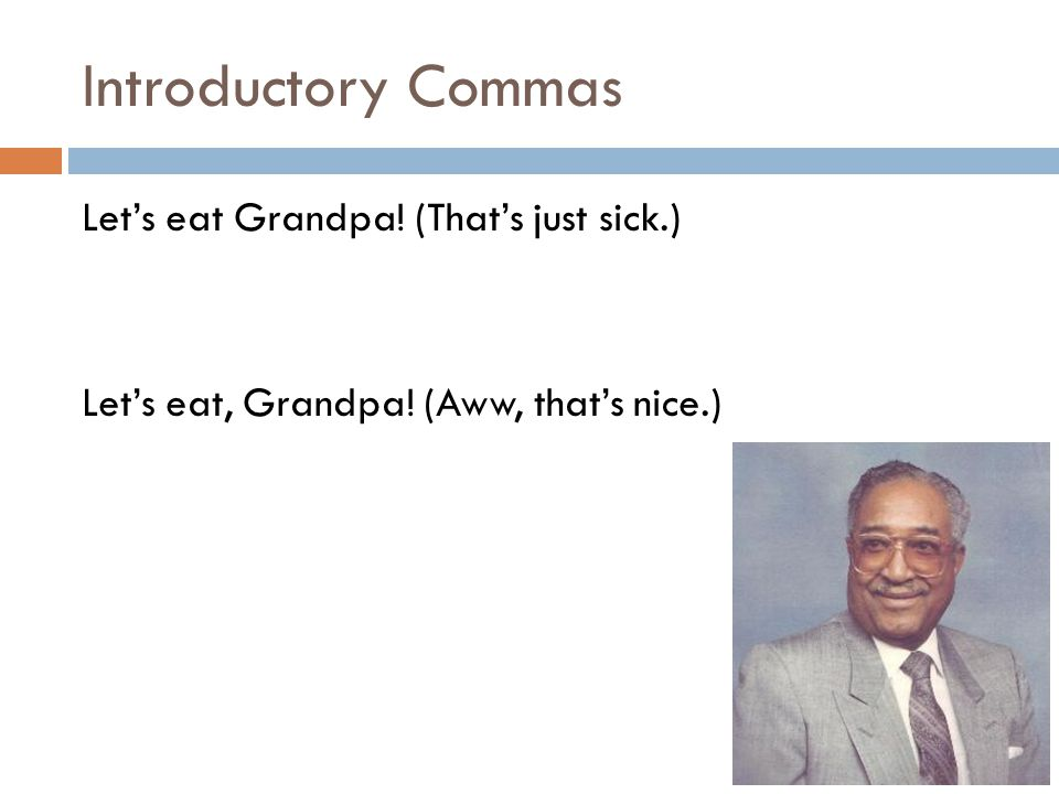 Introductory Commas Let's eat Grandpa! (That's just sick.) Let's eat, Grandpa! (Aww, that's nice.)