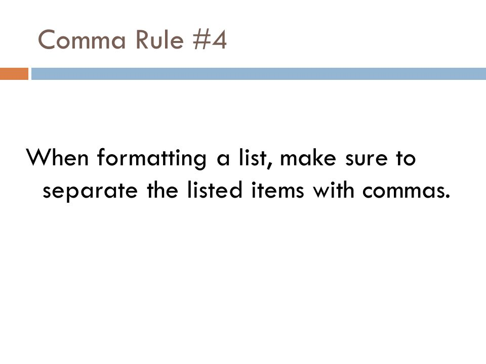 Comma Rule #4 When formatting a list, make sure to separate the listed items with commas.