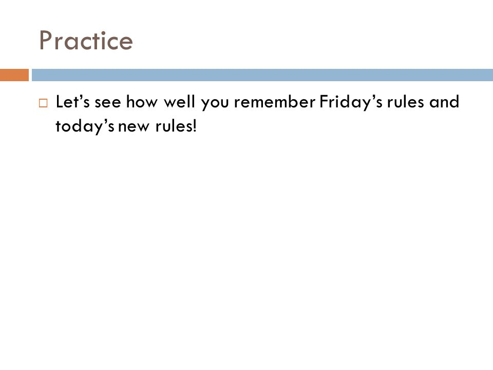 Practice  Let's see how well you remember Friday's rules and today's new rules!