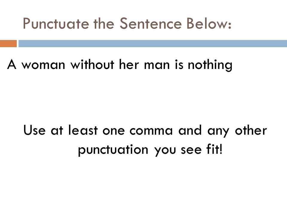 Punctuate the Sentence Below: A woman without her man is nothing Use at least one comma and any other punctuation you see fit!