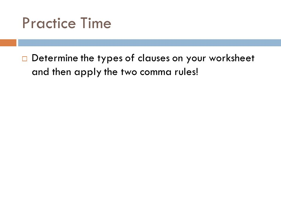 Practice Time  Determine the types of clauses on your worksheet and then apply the two comma rules!