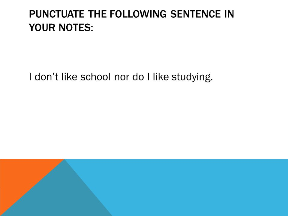 PUNCTUATE THE FOLLOWING SENTENCE IN YOUR NOTES: I don't like school nor do I like studying.