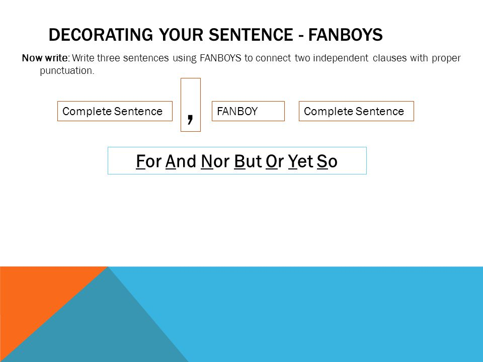 DECORATING YOUR SENTENCE - FANBOYS Now write: Write three sentences using FANBOYS to connect two independent clauses with proper punctuation.