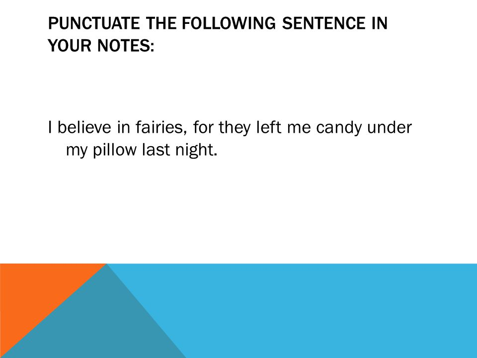 PUNCTUATE THE FOLLOWING SENTENCE IN YOUR NOTES: I believe in fairies, for they left me candy under my pillow last night.