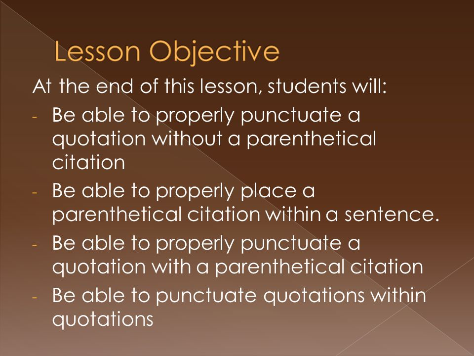 At the end of this lesson, students will: - Be able to properly punctuate a quotation without a parenthetical citation - Be able to properly place a parenthetical citation within a sentence.