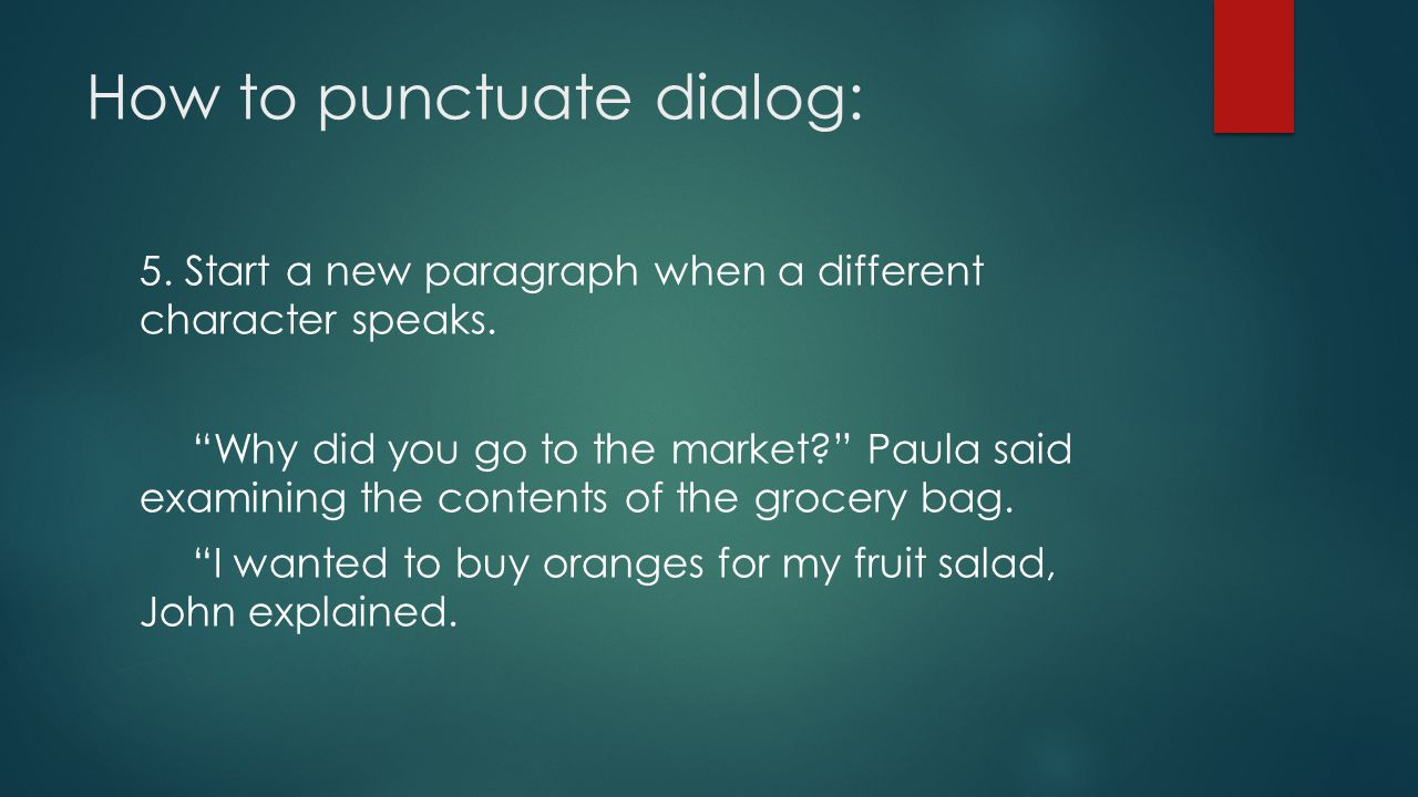 How to punctuate dialog: 5. Start a new paragraph when a different character speaks.