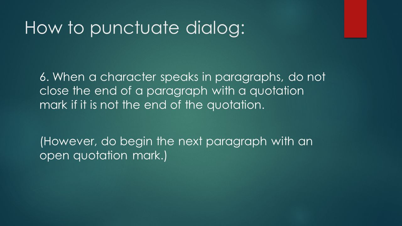 How to punctuate dialog: 6. When a character speaks in paragraphs, do not close the end of a paragraph with a quotation mark if it is not the end of t