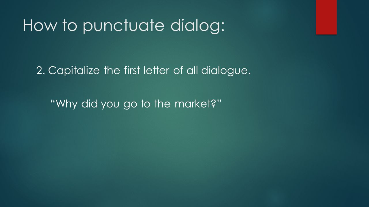 """How to punctuate dialog: 2. Capitalize the first letter of all dialogue. """"Why did you go to the market?"""""""
