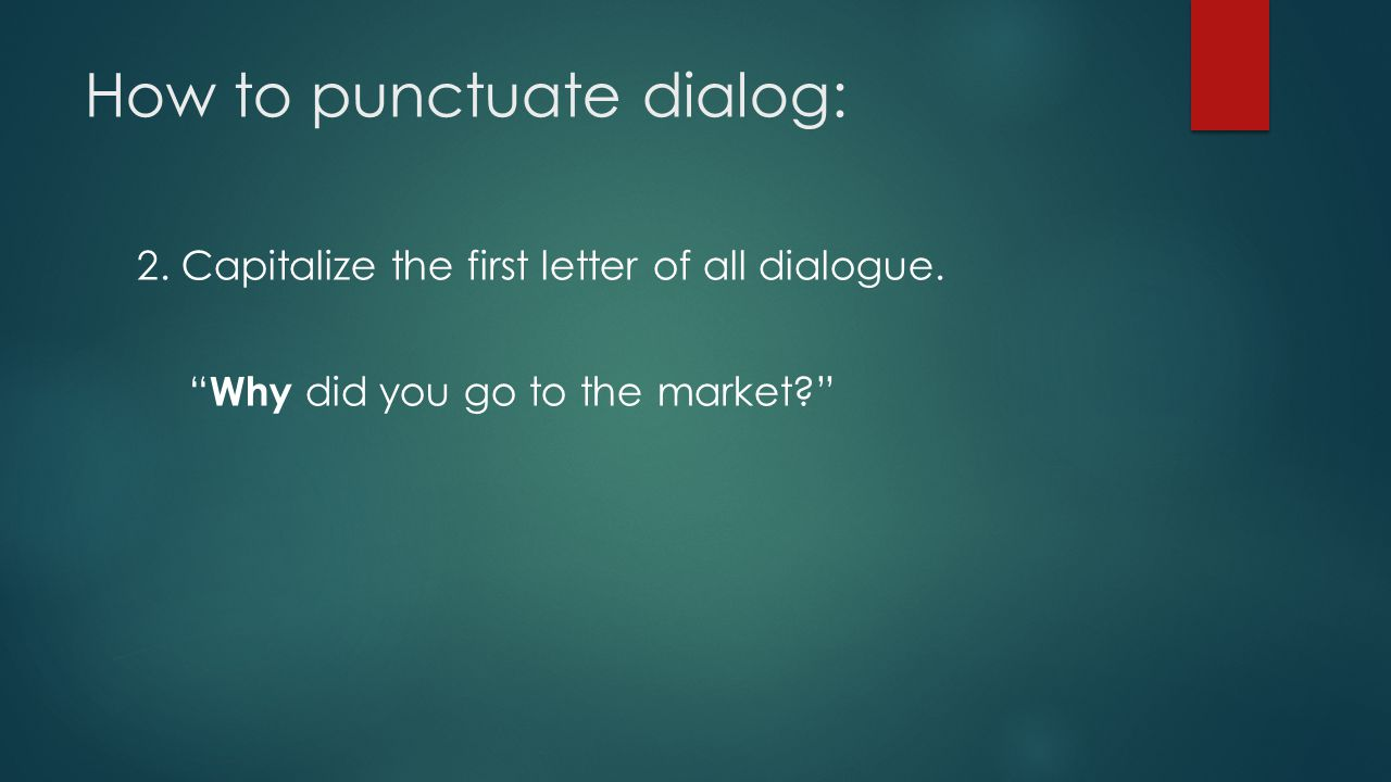 How to punctuate dialog: 2.Capitalize the first letter of all dialogue.