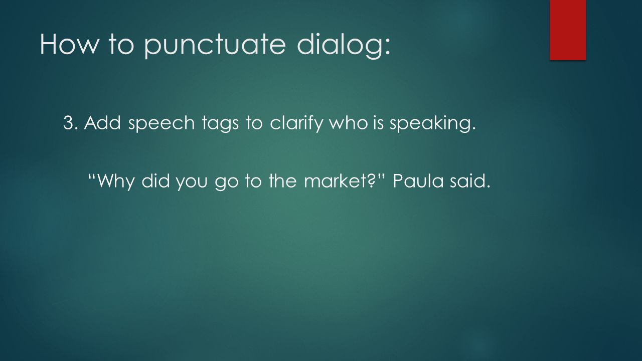"""How to punctuate dialog: 3. Add speech tags to clarify who is speaking. """"Why did you go to the market?"""" Paula said."""